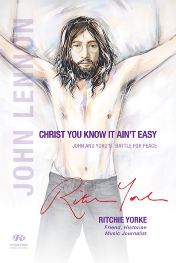 CHRIST YOU KNOW IT AIN'T EASY - JOHN AND YOKO'S BATTLE FOR PEACE ebook by Ritchie Yorke