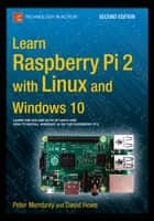 Learn Raspberry Pi 2 with Linux and Windows 10 ebook by Peter Membrey,David Hows