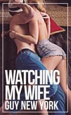 Watching My Wife - A Cuckold and Hotwife Erotic Story ebook by Guy New York