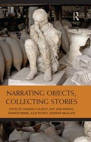 Narrating Objects, Collecting Stories ebook by Sandra Dudley,Amy Jane Barnes,Jennifer Binnie,Julia Petrov,Jennifer Walklate