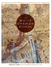 The White Shaman Mural - An Enduring Creation Narrative in the Rock Art of the Lower Pecos ebook by Carolyn E. Boyd, Kim Cox