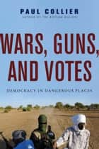 Wars, Guns, and Votes - Democracy in Dangerous Places ebook by Paul Collier