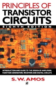 Principles of Transistor Circuits: Introduction to the Design of Amplifiers, Receivers and Digital Circuits ebook by Amos, S W