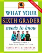 What Your Sixth Grader Needs to Know ebook by E.D. Hirsch, Jr.
