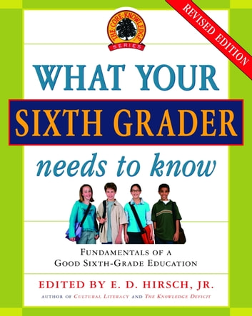 What Your Sixth Grader Needs to Know - Fundamentals of a Good Sixth-Grade Education, Revised Edition ebook by E.D. Hirsch, Jr.