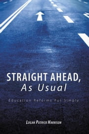 Straight Ahead, As Usual - Education Reforms Put Simply ebook by Logan Patrick Harrison