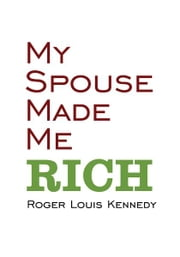 My Spouse Made Me Rich ebook by Roger Louis Kennedy