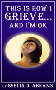 This is How I Grieve ... and I'm OK ebook by Shelia D. Abrams