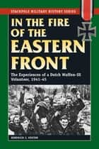 In the Fire of the Eastern Front - The Experiences of a Dutch Waffen-SS Volunteer, 1941-45 ebook by Hendrick C. Verton