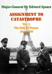 Assignment To Catastrophe. Vol. 2, The Fall Of France, June 1940 ebook by Major-General Sir Edward Louis Spears
