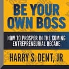 Be Your Own Boss - How To Prosper In the Coming Entrepreneurial Decade audiobook by Harry S. Dent