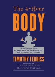 The 4-Hour Body: An Uncommon Guide to Rapid Fat-Loss, Incredible Sex, and Becoming Superhuman - An Uncommon Guide to Rapid Fat-Loss, Incredible Sex, and Becoming Superhuman ebook by Timothy Ferriss