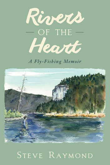 Rivers of the Heart - A Fly-Fishing Memoir ebook by Steve Raymond