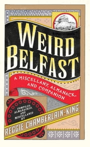 Weird Belfast: A Miscellany, Almanack and Companion ebook by Reggie Chamberlain-King