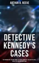 Detective Kennedy's Cases - The Poisoned Pen, The War Terror, The Social Gangster, The Ear in the Wall, Gold of the Gods and many more: 40+ Titles in One Edition ebook by Arthur B. Reeve