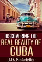 Discovering the Real Beauty of Cuba ebook by J.D. Rockefeller