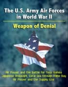 The U.S. Army Air Forces in World War II: Weapon of Denial - Air Power and the Battle for New Guinea, Japanese Onslaught, Coral Sea through Milne Bay, Air Power and the Supply War ebook by Progressive Management