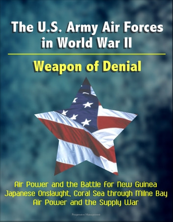 The U.S. Army Air Forces in World War II: Weapon of Denial - Air Power and the Battle for New Guinea, Japanese Onslaught, Coral Sea through Milne Bay, Air Power and the Supply War ekitaplar by Progressive Management