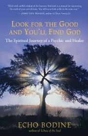 Look for the Good and You'll Find God - The Spiritual Journey of a Psychic and Healer ebook by Echo Bodine