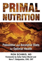 Primal Nutrition - Paleolithic and Ancestral Diets for Optimal Health ebook by Ron Schmid, ND,Sally Fallon Morell,Nora T. Gedgaudas, CNS, CNT