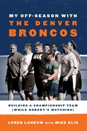 My Off-Season with the Denver Broncos - Building a Championship Team (While Nobody's Watching) ebook by Loren Landow,Mike Klis