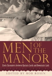 Men of the Manor: Erotic Encounters between Upstairs Lords and Downstairs Lads - Erotic Encounters between Upstairs Lords and Downstairs Lads ebook by Rob Rosen