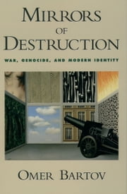 Mirrors of Destruction: War, Genocide, and Modern Identity ebook by Omer Bartov