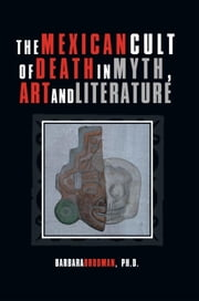 The Mexican Cult of Death in Myth, Art and Literature ebook by Barbara Brodman, Ph.D.