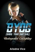 BYOG (Bring Your Own Girl): Underground Catfighting ebook by Ariadne Vice
