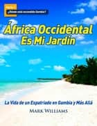 África Occidental Es Mi Jardín: La Vida de un Expatriado en Gambia y Más Allá ebook by Mark Williams