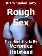 Blackmailed Into Rough Sex: Five Scorching Shorts by Veronica Halstead ebook by Veronica Halstead