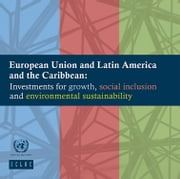 European Union and Latin America and the Caribbean - Investments for growth, social inclusion and environmental sustainability ebook by United Nations,Economic Commission for Latin America and the Caribbean (ECLAC)