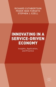 Innovating in a Service-Driven Economy - Insights, Application, and Practice ebook by Richard Cuthbertson,Peder Inge Furseth,Stephen J. Ezell