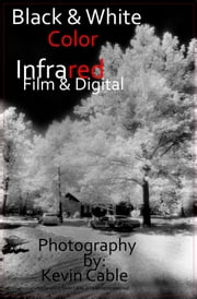 Black & White Color Infrared Film & Digital ebook by Kevin Cable