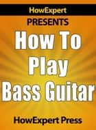 How to Play Bass Guitar: Learn How to Play the Bass Guitar ebook by HowExpert Press