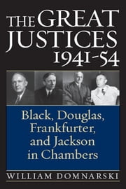 The Great Justices, 1941-54: Black, Douglas, Frankfurter, and Jackson in Chambers ebook by William Domnarski