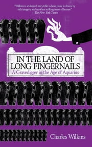 In the Land of Long Fingernails - A Gravedigger in the Age of Aquarius ebook by Charles Wilkins
