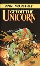 Get Off the Unicorn - A Novel ebook by Anne McCaffrey