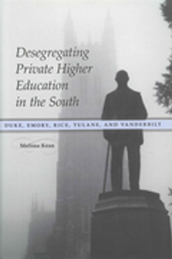 Desegregating Private Higher Education in the South - Duke, Emory, Rice, Tulane, and Vanderbilt ebook by Melissa Kean