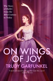 On Wings of Joy - The Story of Ballet from the 16th Century to Today ebook by Trudy Garfunkel