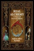 Real Alchemy - A Primer of Practical Alchemy ebook by