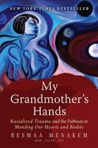 My Grandmother's Hands - Racialized Trauma and the Pathway to Mending Our Hearts and Bodies ebook by