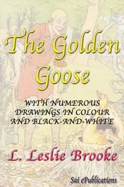 The Golden Goose - With Numerous Drawings in Colour and Black-and-White ebook by L. Leslie Brooke