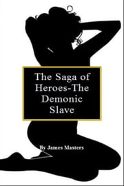The Saga of Heroes-The Demonic Slave ebook by James Masters