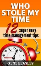 Who Stole My Time: 12 Super Easy Time Management Tips ebook by Gene Beasley