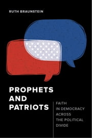 Prophets and Patriots - Faith in Democracy across the Political Divide ebook by Ruth Braunstein