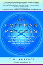 The Hoffman Process - The World-Famous Technique That Empowers You to Forgive Your Past, Heal Your Pre sent, and Transform Your Future ebook by Tim Laurence,Joan Borysenko
