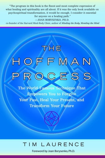 The Hoffman Process - The World-Famous Technique That Empowers You to Forgive Your Past, Heal Your Pre sent, and Transform Your Future ebook by Tim Laurence
