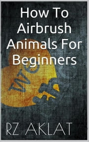 How To Airbrush Animals For Beginners ebook by RZ Aklat