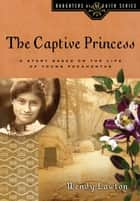 The Captive Princess - A Story Based on the Life of Young Pocahontas ebook by Wendy G Lawton